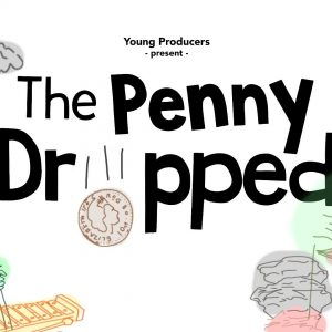Young Prpoducers present 'The Penny Dropped'